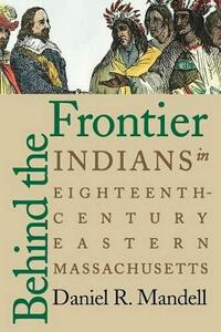 Behind the Frontier: Indians in Eighteenth-Century Eastern Massachusetts - Daniel R. Mandell - cover