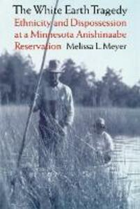 The White Earth Tragedy: Ethnicity and Dispossession at a Minnesota Anishinaabe Reservation, 1889-1920 - Melissa L. Meyer - cover