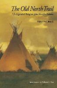 The Old North Trail: Life, Legends, and Religion of the Blackfeet Indians - Walter McClintock - cover