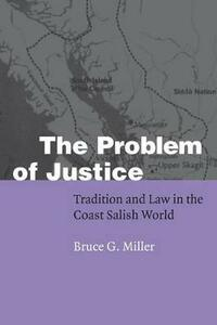 The Problem of Justice: Tradition and Law in the Coast Salish World - Bruce Granville Miller - cover