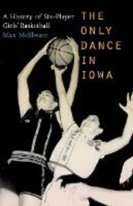 The Only Dance in Iowa: A History of Six-Player Girls' Basketball - David McElwain,Max McElwain - cover