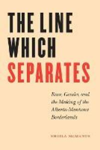 The Line Which Separates: Race, Gender, and the Making of the Alberta-Montana Borderlands - Sheila McManus - cover