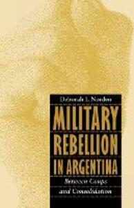 Military Rebellion in Argentina: Between Coups and Consolidation - Deborah L. Norden - cover