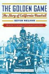 The Golden Game: The Story of California Baseball - Kevin Nelson - cover