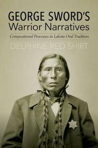George Sword's Warrior Narratives: Compositional Processes in Lakota Oral Tradition - Delphine Red Shirt - cover