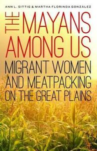 The Mayans Among Us: Migrant Women and Meatpacking on the Great Plains - Ann L. Sittig,Martha Florinda Gonzalez - cover