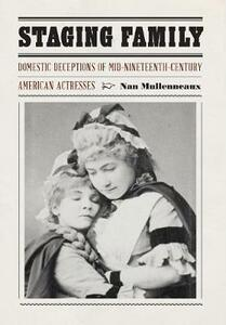 Staging Family: Domestic Deceptions of Mid-Nineteenth-Century American Actresses - Nan Mullenneaux - cover