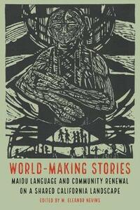 World-Making Stories: Maidu Language and Community Renewal on a Shared California Landscape - cover