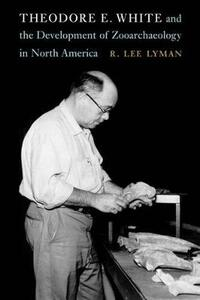 Theodore E. White and the Development of Zooarchaeology in North America - R. Lee Lyman - cover