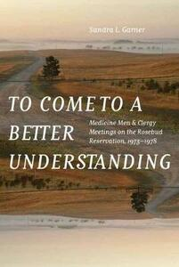 To Come to a Better Understanding: Medicine Men and Clergy Meetings on the Rosebud Reservation, 1973-1978 - Sandra L. Garner - cover