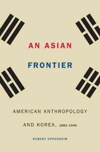 An Asian Frontier: American Anthropology and Korea, 1882-1945 - Robert Oppenheim - cover