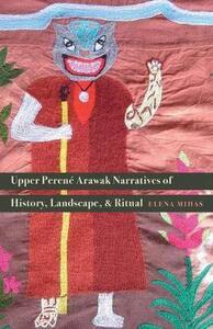 Upper Perene Arawak Narratives of History, Landscape, and Ritual - Elena Mihas - cover