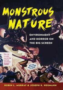 Monstrous Nature: Environment and Horror on the Big Screen - Robin L. Murray,Joseph K. Heumann - cover