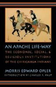 An Apache Life-Way: The Economic, Social, and Religious Institutions of the Chiricahua Indians - Morris Edward Opler - cover
