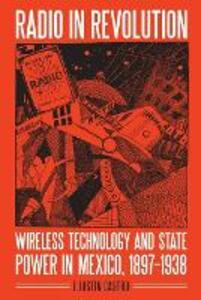 Radio in Revolution: Wireless Technology and State Power in Mexico, 1897-1938 - J. Justin Castro - cover