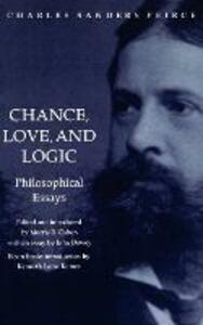 Chance, Love, and Logic: Philosophical Essays - Charles Sanders Peirce - cover