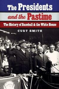 The Presidents and the Pastime: The History of Baseball and the White House - Curt Smith - cover