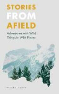 Stories from Afield: Adventures with Wild Things in Wild Places - Bruce L. Smith - cover