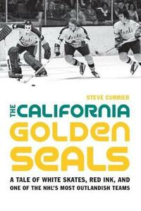The California Golden Seals: A Tale of White Skates, Red Ink, and One of the NHL's Most Outlandish Teams - Steve Currier - cover