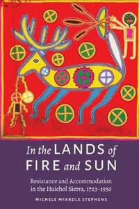 In the Lands of Fire and Sun: Resistance and Accommodation in the Huichol Sierra, 1723-1930 - Michele McArdle Stephens - cover