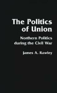 The Politics of Union: Northern Politics during the Civil War - James A. Rawley - cover