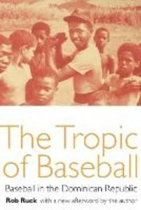 The Tropic of Baseball: Baseball in the Dominican Republic - Rob Ruck - cover