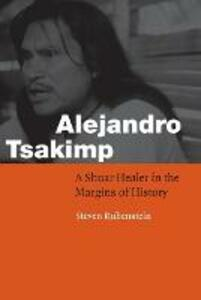 Alejandro Tsakimp: A Shuar Healer in the Margins of History - Steven L. Rubenstein - cover