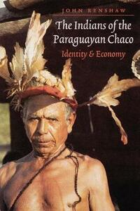 The Indians of the Paraguayan Chaco: Identity and Economy - John Renshaw - cover