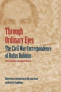 Through Ordinary Eyes: The Civil War Correspondence of Rufus Robbins, Private, 7th Regiment, Massachusetts Volunteers - Rufus Robbins - cover