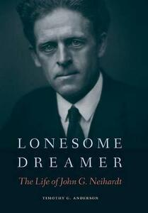 Lonesome Dreamer: The Life of John G. Neihardt - Timothy G. Anderson - cover