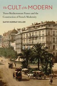 The Cult of the Modern: Trans-Mediterranean France and the Construction of French Modernity - Gavin Murray-Miller - cover