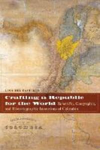 Crafting a Republic for the World: Scientific, Geographic, and Historiographic Inventions of Colombia - Lina del Castillo - cover