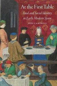 At the First Table: Food and Social Identity in Early Modern Spain - Jodi Campbell - cover