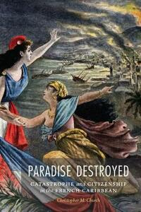 Paradise Destroyed: Catastrophe and Citizenship in the French Caribbean - Christopher M. Church - cover