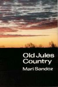 """Old Jules Country: A Selection from """"Old Jules"""" and Thirty Years of Writing after the Book was Published - Mari Sandoz - cover"""