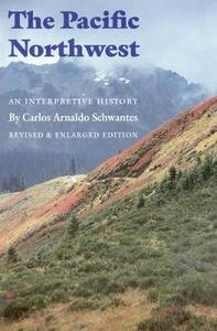 The Pacific Northwest: An Interpretive History (Revised and Enlarged Edition) - Carlos Arnaldo Schwantes - cover