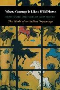 Where Courage Is Like a Wild Horse: The World of an Indian Orphanage - Sharon Skolnick,Manny Skolnick - cover