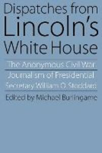 Dispatches from Lincoln's White House: The Anonymous Civil War Journalism of Presidential Secretary William O. Stoddard - William O. Stoddard - cover