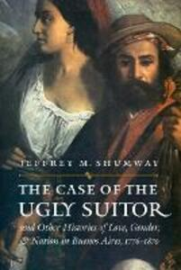 The Case of the Ugly Suitor and Other Histories of Love, Gender, and Nation in Bueno - Jeffrey M. Shumway - cover