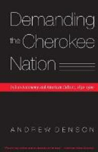Demanding the Cherokee Nation: Indian Autonomy and American Culture, 1830-1900 - Andrew Denson - cover