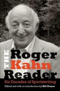 The Roger Kahn Reader: Six Decades of Sportswriting - Roger Kahn - cover