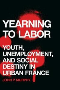 Yearning to Labor: Youth, Unemployment, and Social Destiny in Urban France - John P. Murphy - cover
