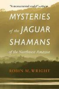 Mysteries of the Jaguar Shamans of the Northwest Amazon - Robin M. Wright - cover