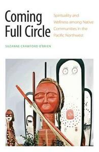 Coming Full Circle: Spirituality and Wellness among Native Communities in the Pacific Northwest - Suzanne Crawford O'Brien - cover