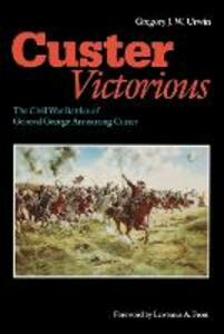 Custer Victorious: The Civil War Battles of General George Armstrong Custer - Gregory J. W. Urwin - cover