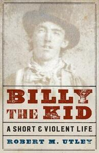 Billy the Kid: A Short and Violent Life - Robert M. Utley - cover