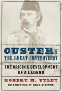 Custer and the Great Controversy: The Origin and Development of a Legend - Robert M. Utley - cover