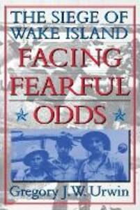 Facing Fearful Odds: The Siege of Wake Island - Gregory J. W. Urwin - cover