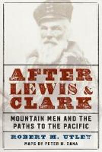 After Lewis and Clark: Mountain Men and the Paths to the Pacific - Robert M. Utley - cover