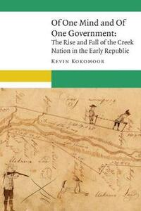 Of One Mind and Of One Government: The Rise and Fall of the Creek Nation in the Early Republic - Kevin Kokomoor - cover